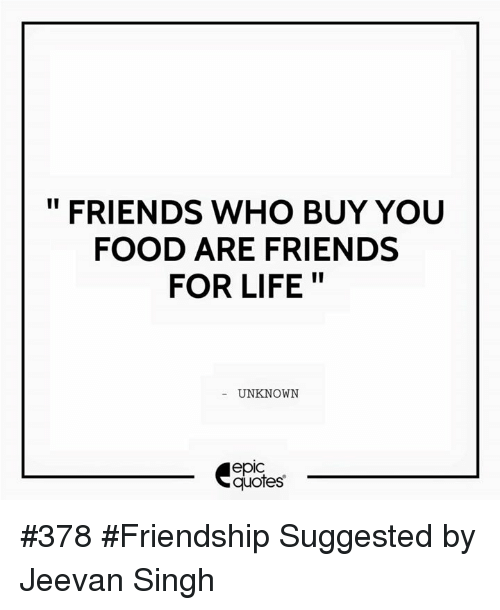 FRIENDS WHO BUY YOU FOOD ARE FRIENDS II FOR LIFE UNKNOWN EpIC Quotes Awesome Quotes About Food And Friendship
