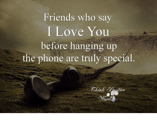 Friends Who Say I Love You Before Hanging Up The Phone Are Truly Special Ohimk Positive Friends Meme On Me Me