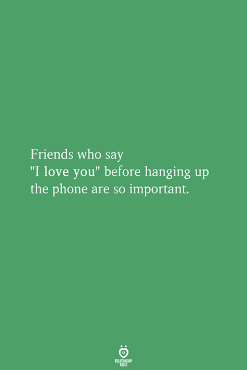 "Friends, Love, and Phone: Friends who say  ""I love you"" before hanging up  the phone are so important."