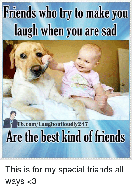 Memes, fb.com, and Sad: Friends who try to make you  laugh when you are sad  Fb.com/Laughoutloudly247  Are the best kind of friends This is for my special friends all ways <3