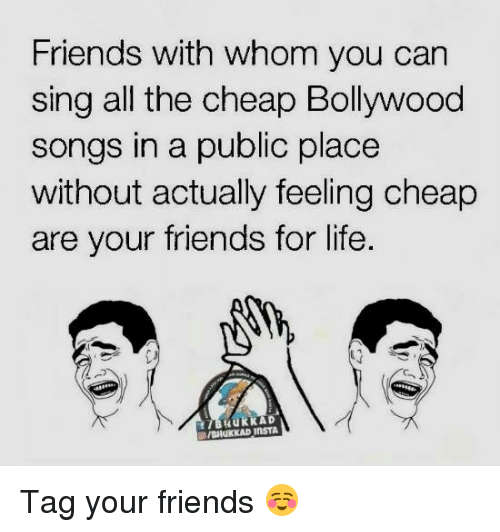 Friends, Life, and Memes: Friends with whom you can  sing all the cheap Bollywood  songs in a public place  without actually feeling cheap  are your friends for life.  C.  IBHUKKAD  BANKKAD INSTA Tag your friends ☺