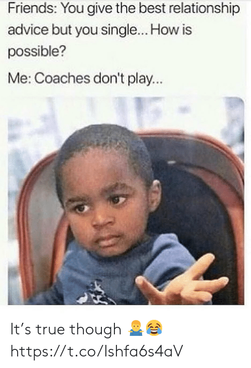Advice, Friends, and True: Friends: You give the best relationship  advice but you single... How is  possible?  Me: Coaches don't play... It's true though 🤷♂️😂 https://t.co/Ishfa6s4aV