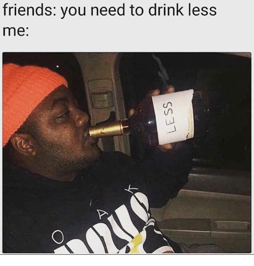 Dank, Friends, and 🤖: friends: you need to drink less  me: