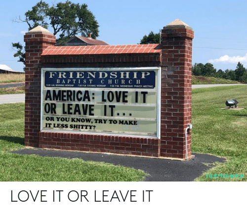 America, Church, and Love: FRIENDSHIP  BAPTIST CHURCH  7.30 PM EVENING WORSHIP  730 PM WEDNESDAY PRAYER MEETING  m00 AM MORNING WORSHP  AMERICA: LOVE IT  OR LEAVE IT...  OR YOU KNOW, TRY TO MAKE  IT LESS SHITTY? LOVE IT OR LEAVE IT