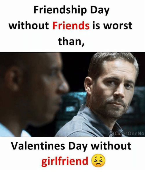 Friends, Memes, and Valentine's Day: Friendship Day  without Friends is worst  than,  CaresOneNo  Valentines Day without  girlfriend E