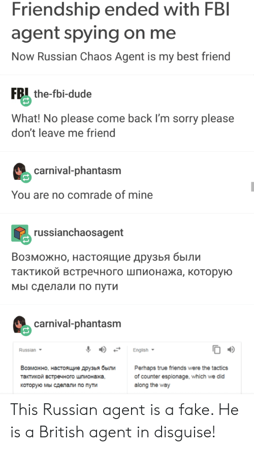 Best Friend, Dude, and Fake: Friendship ended with FBI  agent spying on me  Now Russian Chaos Agent is my best friend  FB the-fbi-dude  What! No please come back I'm sorry please  don't leave me friend  carnival-phantasm  You are no comrade of mine  russianchaosagent  Возможно, настоящие друзья были  тактикой встречного шпионажа, которую  мы сделали по пути  carnival-phantasm  Russian  English  Возможно, настоящие друзья были  Perhaps true friends were the tactics  of counter espionage, which we did  along the way  тактикой встречного шпионажа,  которую мы сделали по пути This Russian agent is a fake. He is a British agent in disguise!
