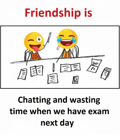 Time, Friendship, and Next: Friendship is  Chatting and wasting  time when we have exam  next day