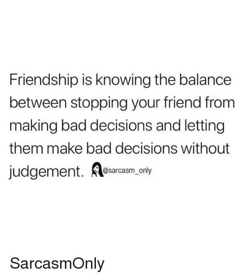 Bad, Funny, and Memes: Friendship is knowing the balance  between stopping your friend from  making bad decisions and letting  them make bad decisions without  @sarcasm only SarcasmOnly