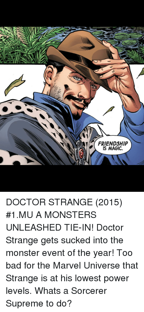 Bad, Doctor, and Monster: FRIENDSHIP  IS MAGIC. DOCTOR STRANGE (2015) #1.MU A MONSTERS UNLEASHED TIE-IN! Doctor Strange gets sucked into the monster event of the year! Too bad for the Marvel Universe that Strange is at his lowest power levels. Whats a Sorcerer Supreme to do?