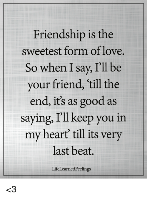 Friendship Is the Sweetest Form of Love So When I Say I'll Be Your Friend  Till the End Its as Good as Saying I'll Keep You in My Heart Till Its Very
