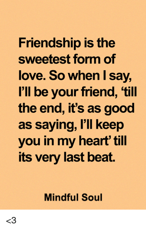 Friendship Is the Sweetest Form of Love So When I Say I'll Be Vour Friend  'Till the End It's as Good as Saying I'll Keep You in My Heart Till Its Very