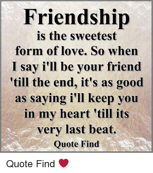 Friendship Is the Sweetest Form of Love So When I Say I'll Be Your Friend  Till the End It's as Good as Saying I'lI Keep You in My Heart 'Till Its Very
