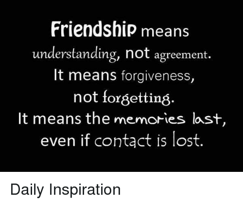 Memes, Lost, and Forgiveness: Friendship means  understanding, not agreement  It means forgiveness,  not forgetting.  It means the memories last  even if contąct is lost. Daily Inspiration