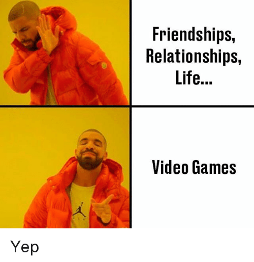 Life, Memes, and Relationships: Friendships,  Relationships,  Life...  Video Games Yep