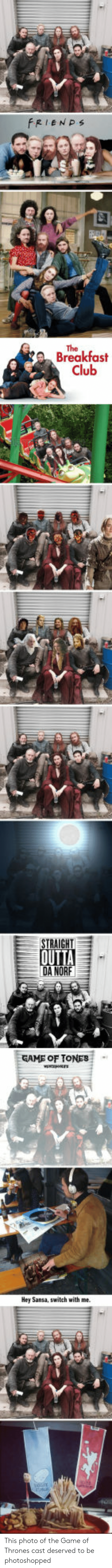 Club, Game of Thrones, and The Game: FRIENPs  The  Breakfast  Club  STRAIGHT  DA NORF  GAME OF TONES  Hey Sansa, switch with me. This photo of the Game of Thrones cast deserved to be photoshopped