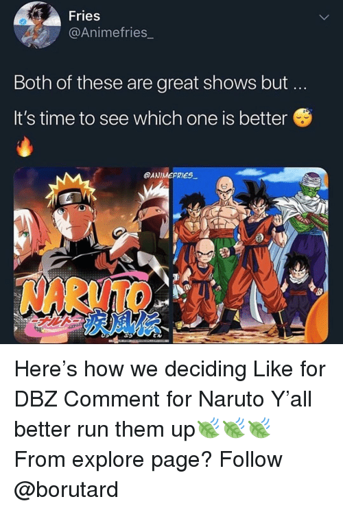 Memes, Naruto, and Run: Fries  @Animefries_  Both of these are great shows but  It's time to see which one is better  @ANIMEPRIES  NARUTO Here's how we deciding Like for DBZ Comment for Naruto Y'all better run them up🍃🍃🍃 From explore page? Follow @borutard