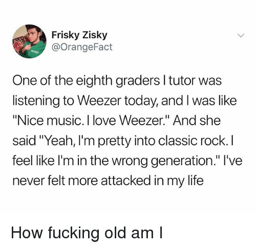 """Fucking, Life, and Love: Frisky Zisky  @OrangeFact  One of the eighth graders l tutor was  listening to Weezer today, and I was like  """"Nice music. I love Weezer."""" And she  said """"Yeah, I'm pretty into classic rock. I  feel like l'm in the wrong generation."""" l've  never felt more attacked in my life How fucking old am I"""