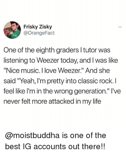 """Life, Love, and Memes: Frisky Zisky  @orangeFact  One of the eighth graders l tutor was  listening to Weezer today, and I was like  """"Nice music. I love Weezer."""" And she  sal  feel like l'm in the wrong generation."""" l've  never felt more attacked in my life @moistbuddha is one of the best IG accounts out there!!"""