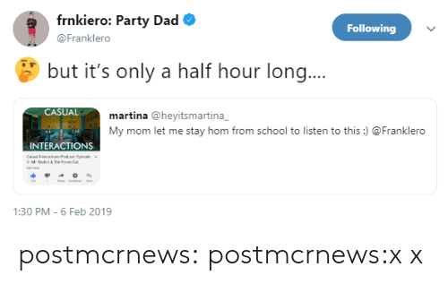 Dad, Party, and School: frnkiero: Party Dad  Following  @Franklero  but it's only a half hour long..  CASUAL  martina @heyitsmartina  My mom let me stay hom from school to listen to this)  Franklero  INTERACTIONS  1:30 PM-6 Feb 2019 postmcrnews:  postmcrnews:x x