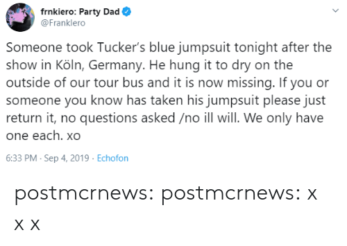 Dad, Party, and Taken: frnkiero: Party Dad  @Franklero  Someone took Tucker's blue jumpsuit tonight after the  show in Köln, Germany. He hung it to dry on the  outside of our tour bus and it is now missing. If you or  someone you know has taken his jumpsuit please just  return it, no questions asked /no ill will. We only have  one each. xO  6:33 PM- Sep 4, 2019 Echofon postmcrnews: postmcrnews: x xx