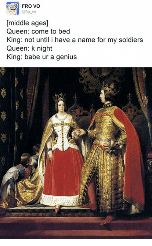 Soldiers, Queen, and Babes: FRO VO  @fro vo  [middle ages]  Queen: come to bed  King: not until i have a name for my soldiers  Queen: k night  King: babe ur a genius