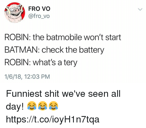 Batman, Funny, and Shit: FRO vo  @fro_vo  ROBIN: the batmobile won't start  BATMAN: check the battery  ROBIN: what's a tery  1/6/18, 12:03 PM Funniest shit we've seen all day! 😂😂😂 https://t.co/ioyH1n7tqa