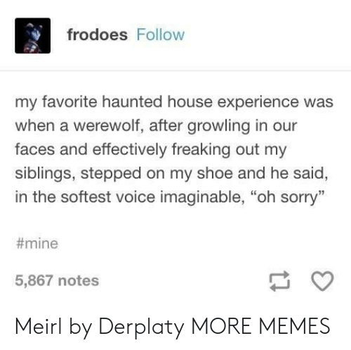 """Dank, Memes, and Sorry: frodoes Follow  my favorite haunted house experience was  when a werewolf, after growling in our  faces and effectively freaking out my  siblings, stepped on my shoe and he said,  in the softest voice imaginable, """"oh sorry""""  #mine  5,867 notes Meirl by Derplaty MORE MEMES"""