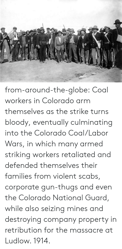 Tumblr, Blog, and Colorado: from-around-the-globe:  Coal workers in Colorado arm themselves as the strike turns bloody, eventually culminating into the Colorado Coal/Labor Wars, in which many armed striking workers retaliated and defended themselves  their families from violent scabs, corporate gun-thugs and even the Colorado National Guard, while also seizing mines and destroying company property in retribution for the massacre at Ludlow. 1914.