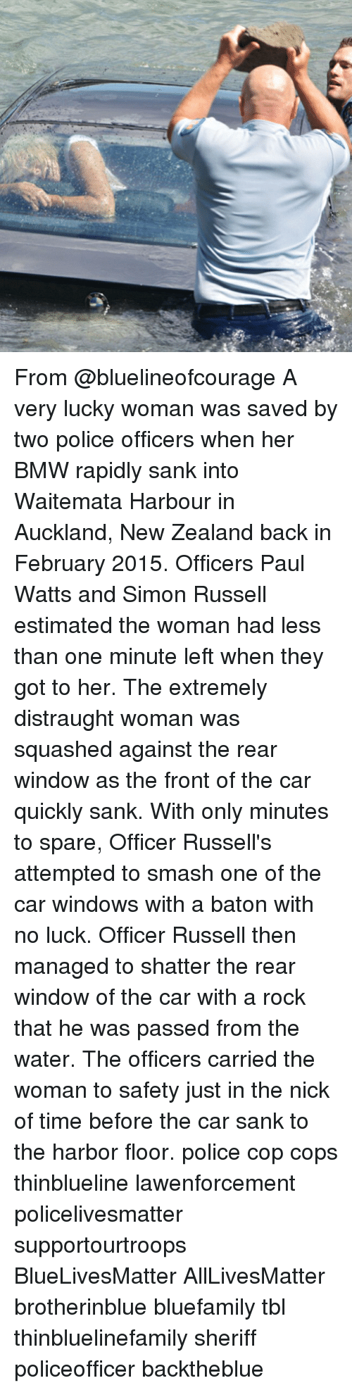 All Lives Matter, Bmw, and Memes: From @bluelineofcourage A very lucky woman was saved by two police officers when her BMW rapidly sank into Waitemata Harbour in Auckland, New Zealand back in February 2015. Officers Paul Watts and Simon Russell estimated the woman had less than one minute left when they got to her. The extremely distraught woman was squashed against the rear window as the front of the car quickly sank. With only minutes to spare, Officer Russell's attempted to smash one of the car windows with a baton with no luck. Officer Russell then managed to shatter the rear window of the car with a rock that he was passed from the water. The officers carried the woman to safety just in the nick of time before the car sank to the harbor floor. police cop cops thinblueline lawenforcement policelivesmatter supportourtroops BlueLivesMatter AllLivesMatter brotherinblue bluefamily tbl thinbluelinefamily sheriff policeofficer backtheblue
