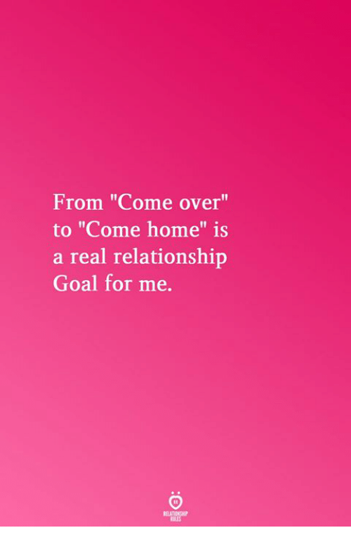 """Come Over, Goal, and Home: From """"Come over""""  to """"Come home"""" is  a real relationship  Goal for me.  Il  RELATICNGHP  BLES"""