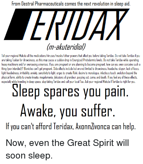 Pregnant, Soon..., and Affect: From Destral Pharmaceuticals comes the next revolution in sleep aid  m-akuteridiol  Tell your regional Makuta all the medications/viruses/masks/other powers that affect you before taking Teridax. Do not take Teridax if you  are taking Toakan for drowsiness, as this may cause a sudden drop in Energized Protodermis levels. Do not take Teridax while operating  heavy machinery and/or overseeing universes. If you are pregnant or are planning to become pregnant, how can you even conceive sucha  thing (pun intended)? Bionicles can't get pregnant. Side effects include but are not limited to drowsiness, headache, stupor, lack of focus,  light-headedness, irritability, anxiety, sensitivity to light, urges to create Rahi, desire to monologue, infectious touch, evolution beyond the  physical form, ability to create kraata megalomania, delusions of grandeur, passing out, coma, and death. If you feel any of these effects,  especially while traveling in deep space, stop taking Teridax and call your local Toa. Ask your regional Makuta if Teridax is right for you  Sleep spares you pain  Awake, you suffer  If you can't afford Teridax, AxonnZvonca can help