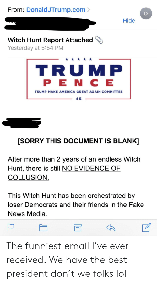 America, Fake, and Friends: From: DonaldJTrump.com  Hide  Witch Hunt Report Attached  Yesterday at 5:54 PM  TRUMP  PE N C E  TRUMP MAKE AMERICA GREAT AGAIN COMMITTEE  45  [SORRY THIS DOCUMENT IS BLANK]  fter more than 2 years of an endless Witch  Hunt, there is still NO EVIDENCE QF  COLLUSION  This Witch Hunt has been orchestrated by  loser Democrats and their friends in the Fake  News Media The funniest email I've ever received. We have the best president don't we folks lol