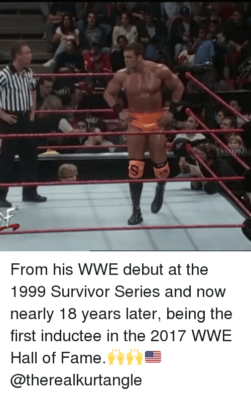 Memes, Survivor, and Survivor Series: From his WWE debut at the 1999 Survivor Series and now nearly 18 years later, being the first inductee in the 2017 WWE Hall of Fame.🙌🙌🇺🇸 @therealkurtangle