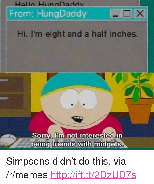 "Friends, Memes, and The Simpsons: From: HungDaddy  Hi. I'm eight and a half inches.  Sorry lim not interested in  being friends with midgets. <p>Simpsons didn't do this. via /r/memes <a href=""http://ift.tt/2DzUD7s"">http://ift.tt/2DzUD7s</a></p>"