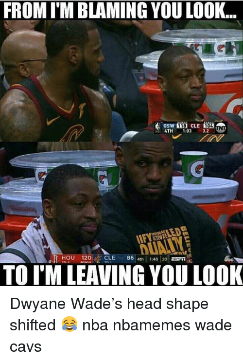 Abc, Basketball, and Cavs: FROM I'M BLAMING YOU LOOK...  GSW  4TH 1:03  18  3.2  HOU 120CLE 86 th 1:48 20 ST  abc  t01  TO I'M LEAVING YOU LOOK Dwyane Wade's head shape shifted 😂 nba nbamemes wade cavs