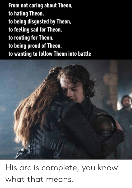 Dank, Proud, and Sad: From not caring about Theon,  to hating Theon,  to being disgusted by Theon,  to feeling sad for Theon,  to rooting for Theon,  to being proud of Theon,  to wanting to follow Theon into battle His arc is complete, you know what that means.