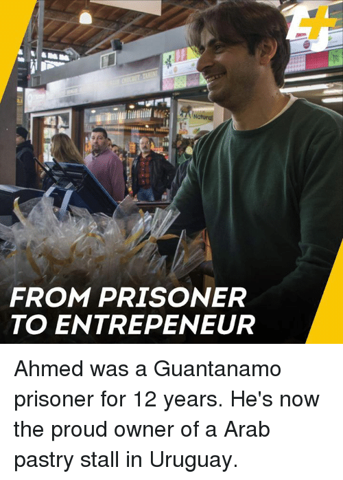 Memes, Arab, and Proud: FROM PRISONER  TO ENTREPENEUR Ahmed was a Guantanamo prisoner for 12 years. He's now the proud owner of a Arab pastry stall in Uruguay.