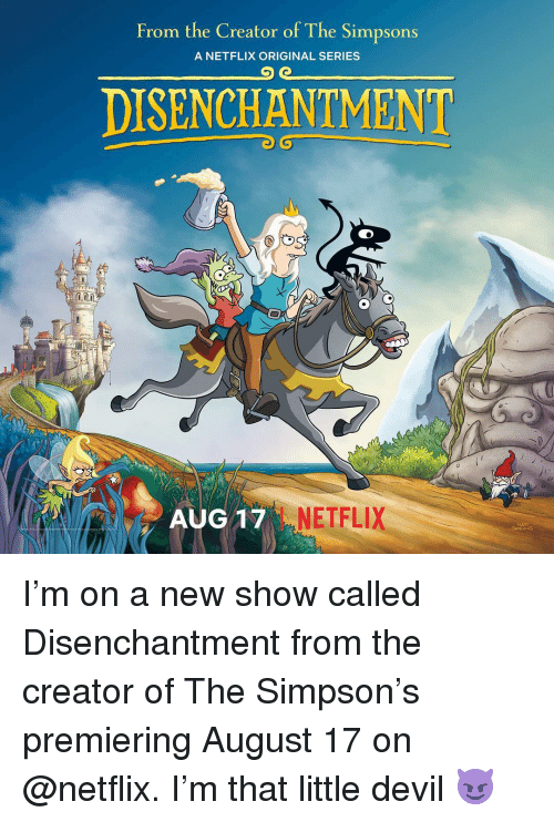 Memes, Netflix, and The Simpsons: From the Creator of The Simpsons  A NETFLIX ORIGINAL SERIES  DISENCHANTMENT  AUG1  NETFLIX I'm on a new show called Disenchantment from the creator of The Simpson's premiering August 17 on @netflix. I'm that little devil 😈