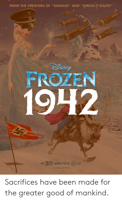 "Disney, Frozen, and Good: FROM THE CREATORS OF ""TANGLED"" AND ""WRECK-IT RALPH'm  ISNE  FROZEN  1942  IN3 AND reaLD)3D  www.disney.com/frozen Sacrifices have been made for the greater good of mankind."
