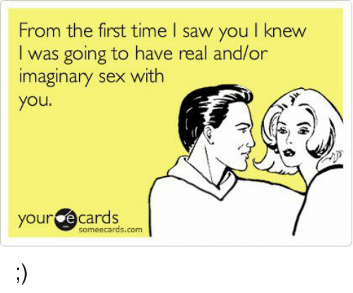 Memes, Ecards, and 🤖: From the first time I saw you I knew  I was going to have real and/or  imaginary sex with  you  your  some ecards.com ;)