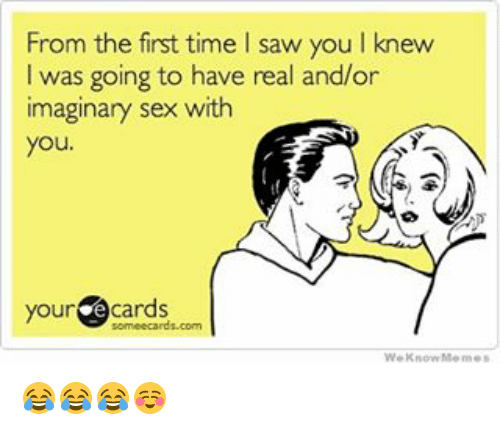 Memes, Saw, and Sex: From the first time l saw youlknew  I was going to have real and/or  imaginary sex with  you  your  e cards  We Know Memes 😂😂😂☺️