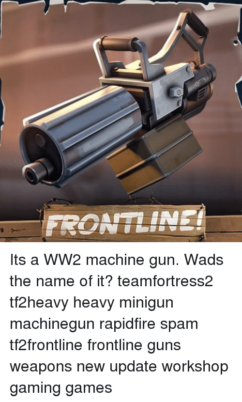 FRONTLINE! Its a WW2 Machine Gun Wads the Name of It