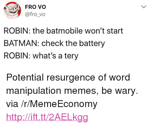 """Batman, Memes, and Http: FROv  @fro_vo  ROBIN: the batmobile won't start  BATMAN: check the battery  ROBIN: what's a tery <p>Potential resurgence of word manipulation memes, be wary. via /r/MemeEconomy <a href=""""http://ift.tt/2AELkgg"""">http://ift.tt/2AELkgg</a></p>"""
