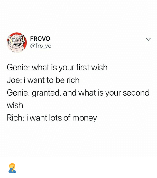 Money, What Is, and Relatable: FROvo  @fro_vo  Genie: what is your first wish  Joe: i want to be rich  Genie: granted. and what is your second  wish  Rich: i want lots of money 🤦♂️