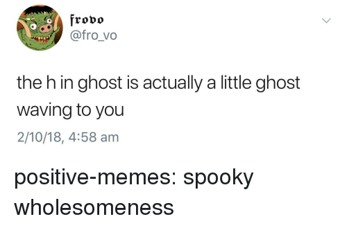 Memes, Tumblr, and Blog: frovo  @@fro_vo  the h in ghost is actually a little ghost  waving to you  2/10/18, 4:58 am positive-memes: spooky wholesomeness
