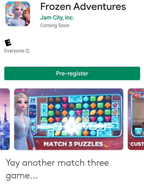 Facepalm, Frozen, and Soon...: Frozen Adventures  Jam City, Inc.  Coming Soon  Everyone  Pre-register  Full  29  MOVES  33  27  MATCH 3 PUZZLES  CUST Yay another match three game...