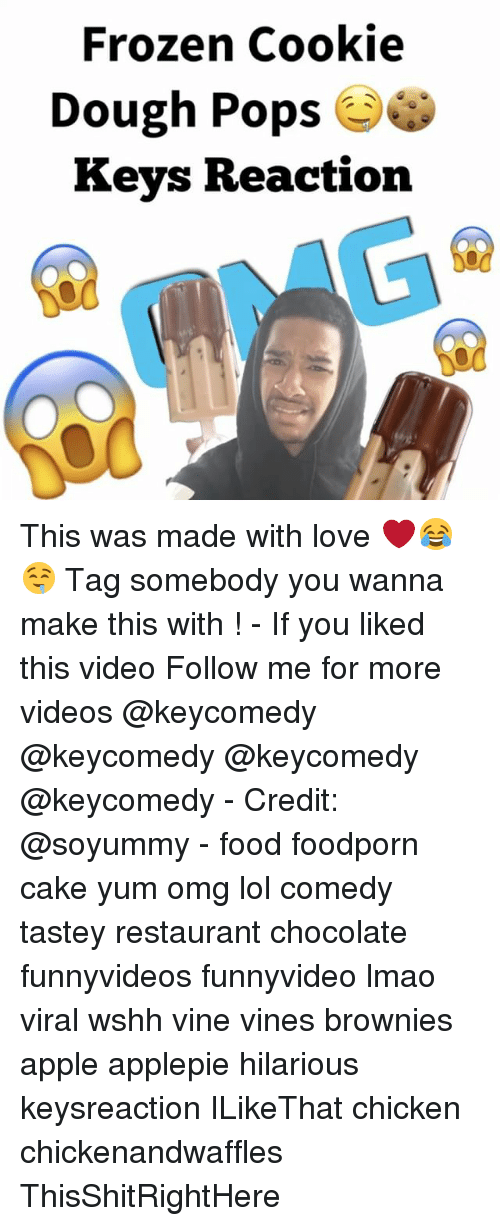 Apple, Food, and Frozen: Frozen Cookie  Dough Pops  e  Keys Reaction This was made with love ❤️😂🤤 Tag somebody you wanna make this with ! - If you liked this video Follow me for more videos @keycomedy @keycomedy @keycomedy @keycomedy - Credit: @soyummy - food foodporn cake yum omg lol comedy tastey restaurant chocolate funnyvideos funnyvideo lmao viral wshh vine vines brownies apple applepie hilarious keysreaction ILikeThat chicken chickenandwaffles ThisShitRightHere