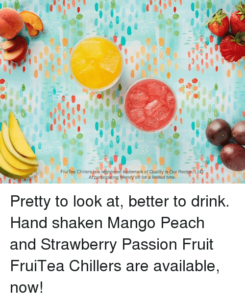 Dank, Limited, and Mango: Fru Tea Chillers is a registered trademark of Quality is our Recipe. LLC.  At participating Wendy'se for a limited time. A l Pretty to look at, better to drink. Hand shaken Mango Peach and Strawberry Passion Fruit FruiTea Chillers are available, now!