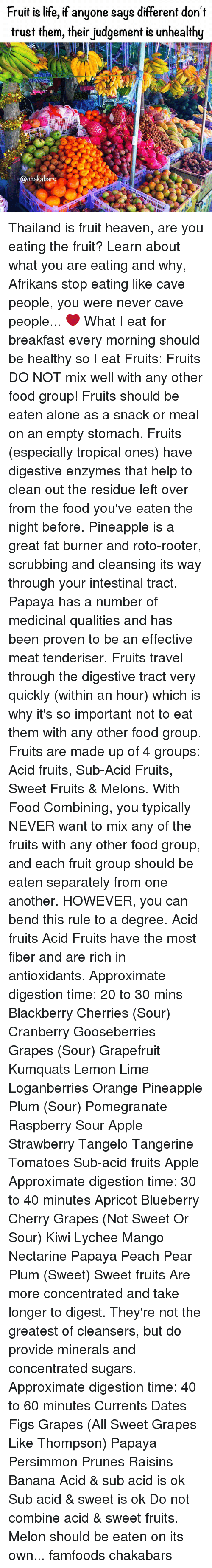 Apple, BlackBerry, and Food: Fruit is life, if anyone says different don't  trust them, their judgement is unhealthy  38-6870879.  @chakabars Thailand is fruit heaven, are you eating the fruit? Learn about what you are eating and why, Afrikans stop eating like cave people, you were never cave people... ❤️ What I eat for breakfast every morning should be healthy so I eat Fruits: Fruits DO NOT mix well with any other food group! Fruits should be eaten alone as a snack or meal on an empty stomach. Fruits (especially tropical ones) have digestive enzymes that help to clean out the residue left over from the food you've eaten the night before. Pineapple is a great fat burner and roto-rooter, scrubbing and cleansing its way through your intestinal tract. Papaya has a number of medicinal qualities and has been proven to be an effective meat tenderiser. Fruits travel through the digestive tract very quickly (within an hour) which is why it's so important not to eat them with any other food group. Fruits are made up of 4 groups: Acid fruits, Sub-Acid Fruits, Sweet Fruits & Melons. With Food Combining, you typically NEVER want to mix any of the fruits with any other food group, and each fruit group should be eaten separately from one another. HOWEVER, you can bend this rule to a degree. Acid fruits Acid Fruits have the most fiber and are rich in antioxidants. Approximate digestion time: 20 to 30 mins Blackberry Cherries (Sour) Cranberry Gooseberries Grapes (Sour) Grapefruit Kumquats Lemon Lime Loganberries Orange Pineapple Plum (Sour) Pomegranate Raspberry Sour Apple Strawberry Tangelo Tangerine Tomatoes Sub-acid fruits Apple Approximate digestion time: 30 to 40 minutes Apricot Blueberry Cherry Grapes (Not Sweet Or Sour) Kiwi Lychee Mango Nectarine Papaya Peach Pear Plum (Sweet) Sweet fruits Are more concentrated and take longer to digest. They're not the greatest of cleansers, but do provide minerals and concentrated sugars. Approximate digestion time: 40 to 60 minutes Curre