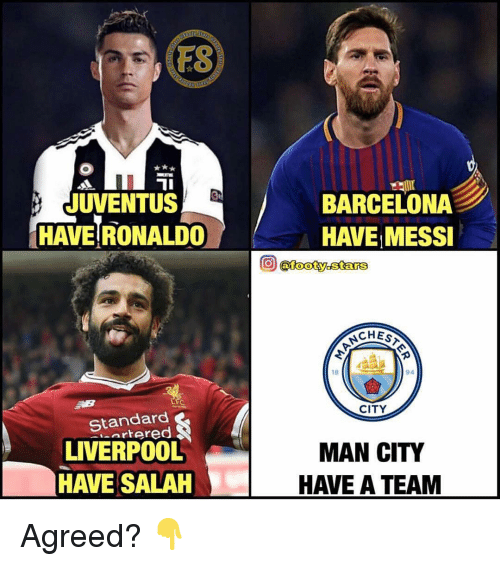 Barcelona, Memes, and Liverpool F.C.: FS  JUVENTUS  HAVE RONALDO  BARCELONA  HAVE MESSI  (atooty. stars  18  94  CITY  Standard  LIVERPOOL  HAVE SALAH  MAN CITY  HAVE A TEAM Agreed? 👇